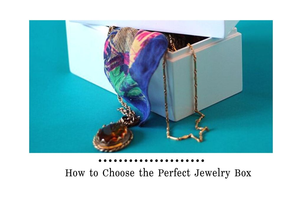 How to Choose the Perfect Jewelry Box